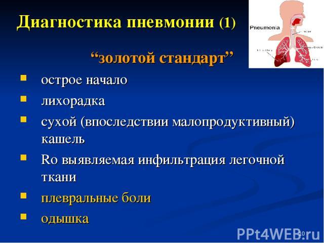 """* Диагностика пневмонии (1) """"золотой стандарт"""" острое начало лихорадка сухой (впоследствии малопродуктивный) кашель Ro выявляемая инфильтрация легочной ткани плевральные боли одышка"""