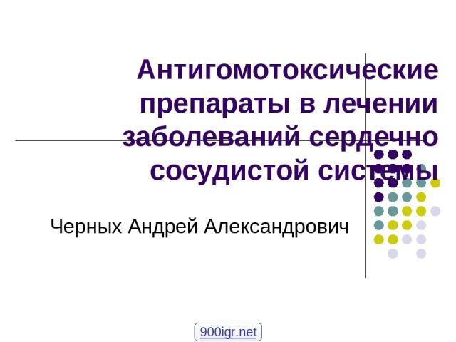 Антигомотоксические препараты в лечении заболеваний сердечно сосудистой системы Черных Андрей Александрович 900igr.net