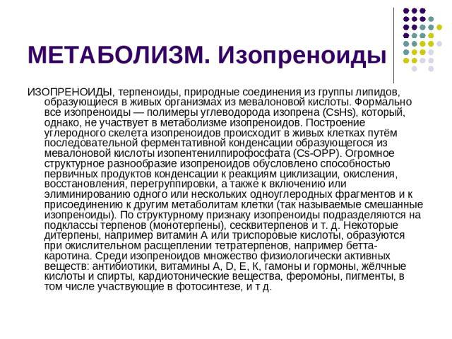 МЕТАБОЛИЗМ. Изопреноиды ИЗОПРЕНОИДЫ, терпеноиды, природные соединения из группы липидов, образующиеся в живых организмах из мевалоновой кислоты. Формально все изопреноиды — полимеры углеводорода изопрена (CsHs), который, однако, не участвует в метаб…