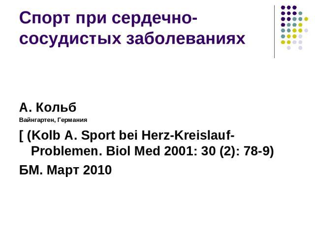 Спорт при сердечно-сосудистых заболеваниях А. Кольб Вайнгартен, Германия [ (Kolb A. Sport bei Herz-Kreislauf-Problemen. Biol Med 2001: 30 (2): 78-9) БМ. Март 2010