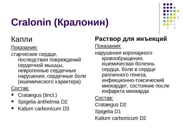 Cralonin (Кралонин) Капли Показания: старческое сердце, последствия повреждений сердечной мышцы, неврогенные сердечные нарушения, сердечные боли (ишемического характера) Состав: Crataegus (tinct.) Spigelia anthelmia D2 Kalium carbonicum D3 Раствор д…