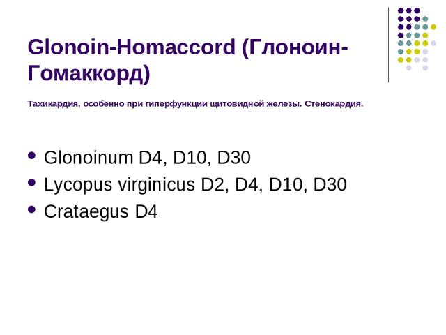 Glonoin-Homaccord (Глоноин-Гомаккорд) Тахикардия, особенно при гиперфункции щитовидной железы. Стенокардия. Glonoinum D4, D10, D30 Lycopus virginicus D2, D4, D10, D30 Crataegus D4