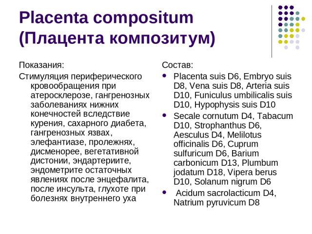 Placenta compositum (Плацента композитум) Показания: Стимуляция периферического кровообращения при атеросклерозе, гангренозных заболеваниях нижних конечностей вследствие курения, сахарного диабета, гангренозных язвах, элефантиазе, пролежнях, дисмено…