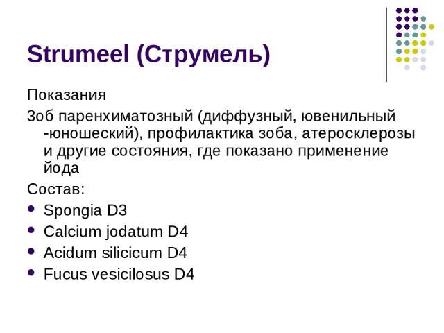 Strumeel (Струмель) Показания 3об паренхиматозный (диффузный, ювенильный -юношеский), профилактика зоба, атеросклерозы и другие состояния, где показано применение йода Состав: Spongia D3 Calcium jodatum D4 Acidum silicicum D4 Fucus vesicilosus D4