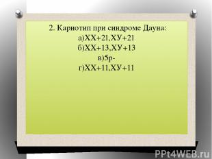 2. Кариотип при синдроме Дауна: а)ХХ+21,ХУ+21 б)ХХ+13,ХУ+13 в)5р- г)ХХ+11,ХУ+11