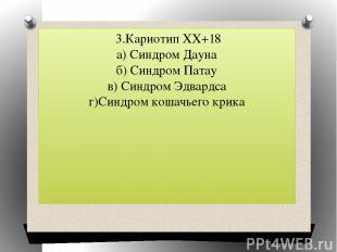 3.Кариотип ХХ+18 а) Синдром Дауна б) Синдром Патау в) Синдром Эдвардса г)Синдром