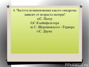 4. Частота возникновения какого синдрома зависит от возраста матери? а)С. Патау