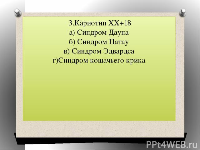 3.Кариотип ХХ+18 а) Синдром Дауна б) Синдром Патау в) Синдром Эдвардса г)Синдром кошачьего крика