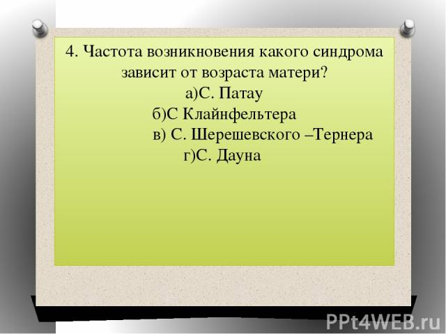 4. Частота возникновения какого синдрома зависит от возраста матери? а)С. Патау б)С Клайнфельтера в) С. Шерешевского –Тернера г)С. Дауна