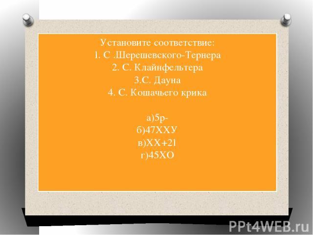 Установите соответствие: 1. С .Шерешевского-Тернера 2. С. Клайнфельтера 3.С. Дауна 4. С. Кошачьего крика а)5р- б)47ХХУ в)ХХ+21 г)45ХО