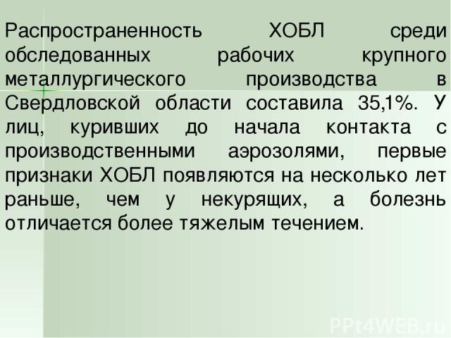 Распространенность ХОБЛ среди обследованных рабочих крупного металлургического производства в Свердловской области составила 35,1%. У лиц, куривших до начала контакта с производственными аэрозолями, первые признаки ХОБЛ появляются на несколько лет р…