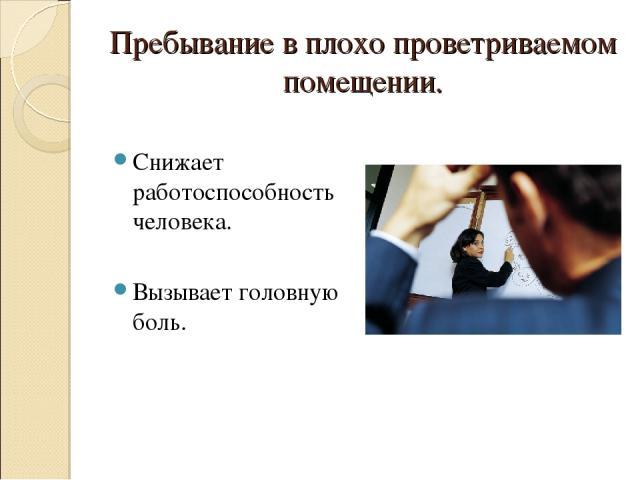Пребывание в плохо проветриваемом помещении. Снижает работоспособность человека. Вызывает головную боль.