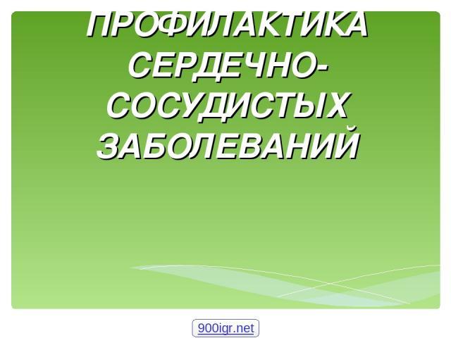 ПРОФИЛАКТИКА СЕРДЕЧНО-СОСУДИСТЫХ ЗАБОЛЕВАНИЙ 900igr.net