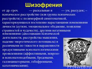 Шизофрения от др.-греч. σχίζω — раскалываю и φρήν — ум, рассудок; – психическое