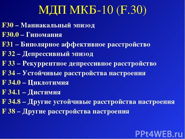 МДП МКБ-10 (F.30) F30 – Маниакальный эпизод F30.0 – Гипомания F31 – Биполярное аффективное расстройство F 32 – Депрессивный эпизод F 33 – Рекуррентное депрессивное расстройство F 34 – Устойчивые расстройства настроения F 34.0 – Циклотимия F 34.1 – Д…
