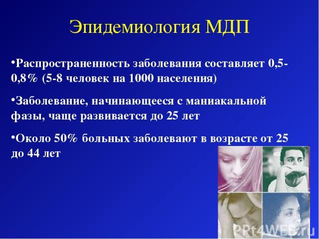 Эпидемиология МДП Распространенность заболевания составляет 0,5-0,8% (5-8 человек на 1000 населения) Заболевание, начинающееся с маниакальной фазы, чаще развивается до 25 лет Около 50% больных заболевают в возрасте от 25 до 44 лет