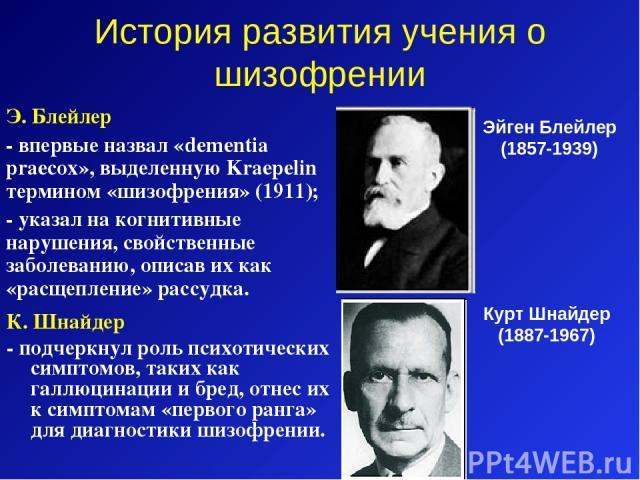 История развития учения о шизофрении К. Шнайдер - подчеркнул роль психотических симптомов, таких как галлюцинации и бред, отнес их к симптомам «первого ранга» для диагностики шизофрении. Эйген Блейлер (1857-1939) Э. Блейлер - впервые назвал «dementi…