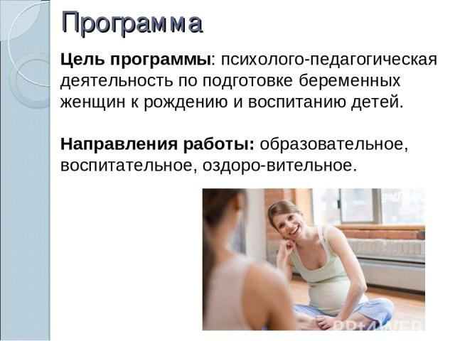 Программа Цель программы: психолого-педагогическая деятельность по подготовке беременных женщин к рождению и воспитанию детей. Направления работы: образовательное, воспитательное, оздоро вительное.