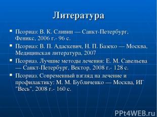 Литература Псориаз: В. К. Сливин — Санкт-Петербург, Феникс, 2006 г.- 96 с. Псори