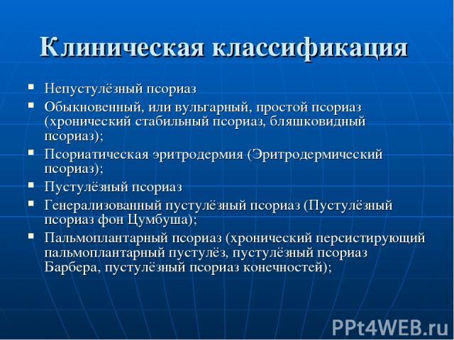 Клиническая классификация Непустулёзный псориаз Обыкновенный, или вульгарный, простой псориаз (хронический стабильный псориаз, бляшковидный псориаз); Псориатическая эритродермия (Эритродермический псориаз); Пустулёзный псориаз Генерализованный пусту…
