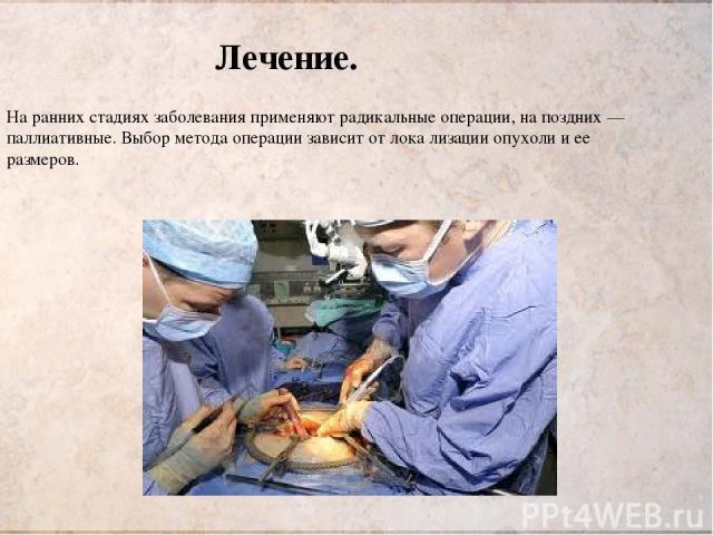 На ранних стадиях заболевания применяют радикальные операции, на поздних — паллиативные. Выбор метода операции зависит от лока лизации опухоли и ее размеров. Лечение.