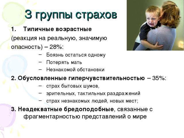 З группы страхов Типичные возрастные (реакция на реальную, значимую опасность) – 28%: Боязнь остаться одному Потерять мать Незнакомой обстановки 2. Обусловленные гиперчувствительностью – 35%: страх бытовых шумов, зрительных, тактильных раздражений с…