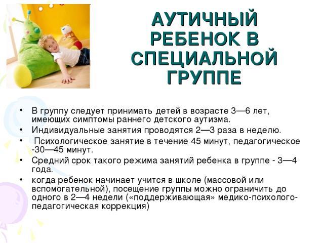 АУТИЧНЫЙ РЕБЕНОК В СПЕЦИАЛЬНОЙ ГРУППЕ В группу следует принимать детей в возрасте 3—6 лет, имеющих симптомы раннего детского аутизма. Индивидуальные занятия проводятся 2—3 раза в неделю. Психологическое занятие в течение 45 минут, педагогическое -30…