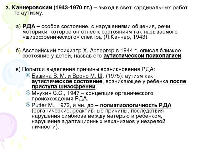 3. Каннеровский (1943-1970 гг.) – выход в свет кардинальных работ по аутизму. а) РДА – особое состояние, с нарушениями общения, речи, моторики, которое он отнес к состояниям так называемого «шизофренического» спектра (Л.Каннер, 1943). б) Австрийский…