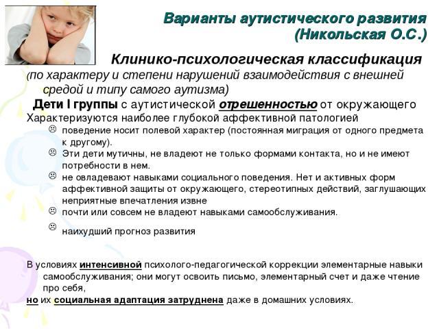 Варианты аутистического развития (Никольская О.С.) Клинико-психологическая классификация (по характеру и степени нарушений взаимодействия с внешней средой и типу самого аутизма) Дети I группы с аутистической отрешенностью от окружающего Характеризую…