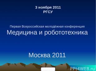 3 ноября 2011 РГСУ Первая Всероссийская молодёжная конференция Медицина и робото