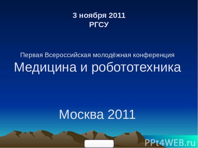 3 ноября 2011 РГСУ Первая Всероссийская молодёжная конференция Медицина и робототехника Москва 2011 900igr.net