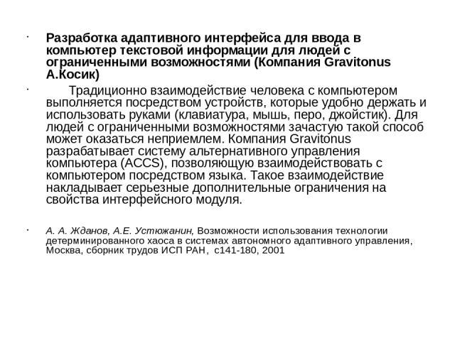 Разработка адаптивного интерфейса для ввода в компьютер текстовой информации для людей с ограниченными возможностями (Компания Gravitonus А.Косик) Традиционно взаимодействие человека с компьютером выполняется посредством устройств, которые удобно де…