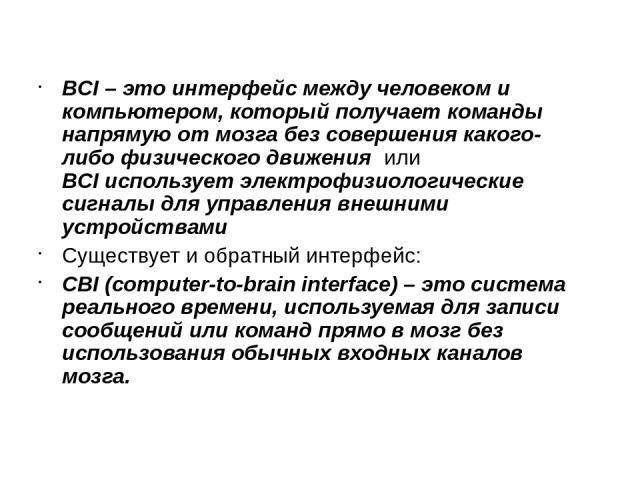 BCI – это интерфейс между человеком и компьютером, который получает команды напрямую от мозга без совершения какого-либо физического движения или BCI использует электрофизиологические сигналы для управления внешними устройствами Существует и обратны…