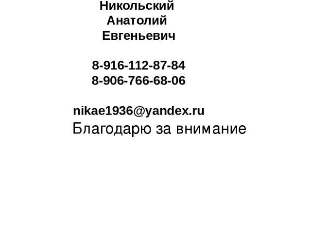 Никольский Анатолий Евгеньевич 8-916-112-87-84 8-906-766-68-06 nikae1936@yandex.ru Благодарю за внимание