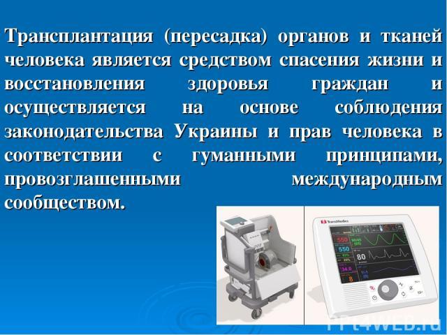 Трансплантация (пересадка) органов и тканей человека является средством спасения жизни и восстановления здоровья граждан и осуществляется на основе соблюдения законодательства Украины и прав человека в соответствии с гуманными принципами, провозглаш…