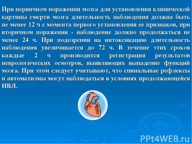 При первичном поражении мозга для установления клинической картины смерти мозга длительность наблюдения должна быть не менее 12 ч с момента первого установления ее признаков, при вторичном поражении - наблюдение должно продолжаться не менее 24 ч. Пр…