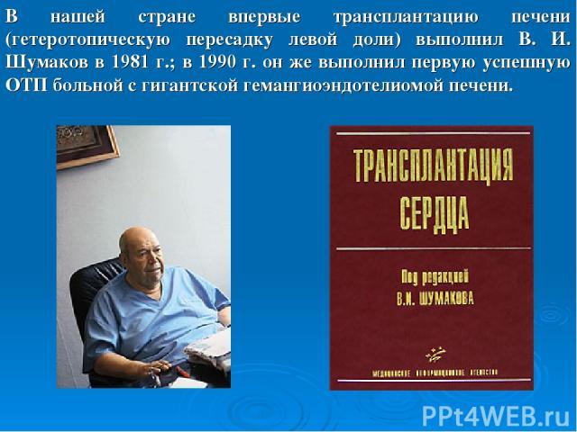 В нашей стране впервые трансплантацию печени (гетеротопическую пересадку левой доли) выполнил В. И. Шумаков в 1981 г.; в 1990 г. он же выполнил первую успешную ОТП больной с гигантской гемангиоэндотелиомой печени.