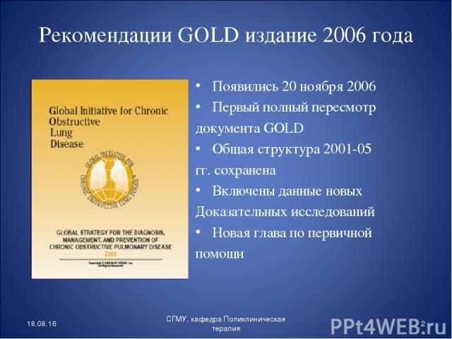 Рекомендации GOLD издание 2006 года Появились 20 ноября 2006 Первый полный пересмотр документа GOLD Общая структура 2001-05 гг. сохранена Включены данные новых Доказательных исследований Новая глава по первичной помощи * * СГМУ, кафедра Поликлиничес…