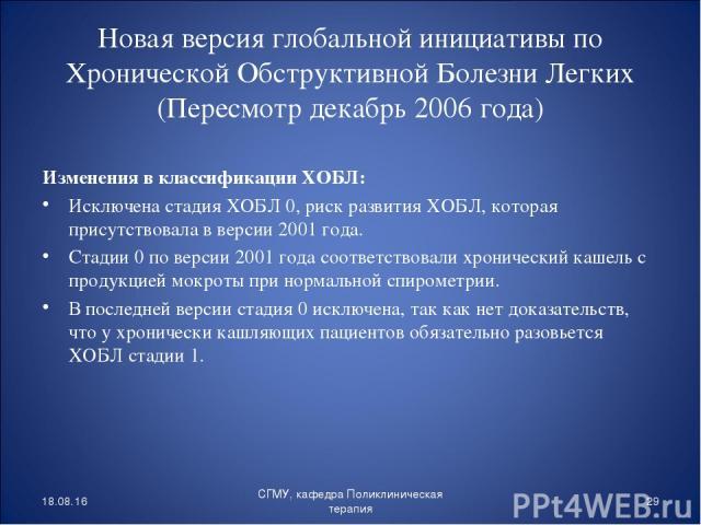 Новая версия глобальной инициативы по Хронической Обструктивной Болезни Легких (Пересмотр декабрь 2006 года) Изменения в классификации ХОБЛ: Исключена стадия ХОБЛ 0, риск развития ХОБЛ, которая присутствовала в версии 2001 года. Стадии 0 по версии 2…