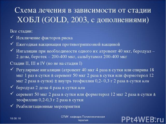 Схема лечения в зависимости от стадии ХОБЛ (GOLD, 2003, с дополнениями) Все стадии: Исключение факторов риска Ежегодная вакцинация противогриппозной вакциной Ингаляции при необходимости одного из: атровент 40 мкг, беродуал – 2 дозы, беротек – 200-40…