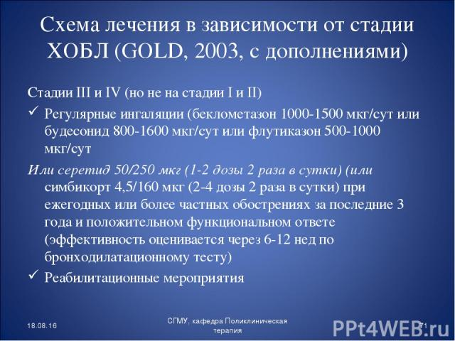 Схема лечения в зависимости от стадии ХОБЛ (GOLD, 2003, с дополнениями) Стадии III и IV (но не на стадии I и II) Регулярные ингаляции (беклометазон 1000-1500 мкг/сут или будесонид 800-1600 мкг/сут или флутиказон 500-1000 мкг/сут Или серетид 50/250 м…