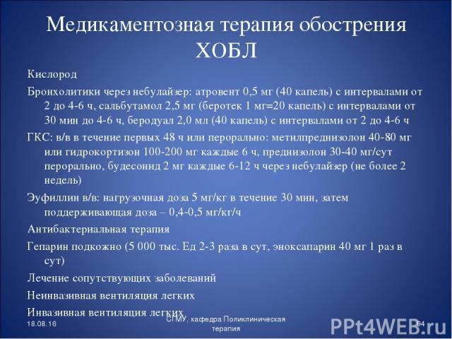Медикаментозная терапия обострения ХОБЛ Кислород Бронхолитики через небулайзер: атровент 0,5 мг (40 капель) с интервалами от 2 до 4-6 ч, сальбутамол 2,5 мг (беротек 1 мг=20 капель) с интервалами от 30 мин до 4-6 ч, беродуал 2,0 мл (40 капель) с инте…