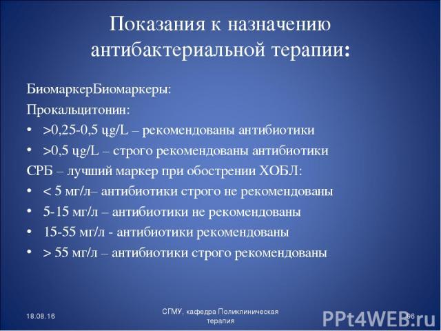 Показания к назначению антибактериальной терапии: БиомаркерБиомаркеры: Прокальцитонин: >0,25-0,5 ųg/L – рекомендованы антибиотики >0,5 ųg/L – строго рекомендованы антибиотики СРБ – лучший маркер при обострении ХОБЛ: < 5 мг/л– антибиотики строго не р…