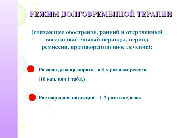 РЕЖИМ ДОЛГОВРЕМЕННОЙ ТЕРАПИИ (стихающее обострение, ранний и отсроченный восстановительный периоды, период ремиссии, противорецидивное лечение): Разовая доза препарата - в 3-х разовом режиме (10 кап. или 1 табл.) Растворы для инъекций – 1-2 раза в неделю.
