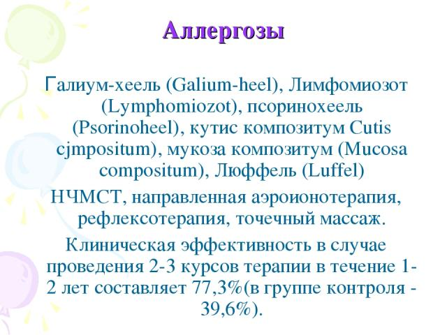Аллергозы Галиум-хеель (Galium-heel), Лимфомиозот (Lymphomiozot), псоринохеель (Psorinoheel), кутис композитум Cutis cjmpositum), мукоза композитум (Mucosa compositum), Люффель (Luffel) НЧМСТ, направленная аэроионотерапия, рефлексотерапия, точечный …