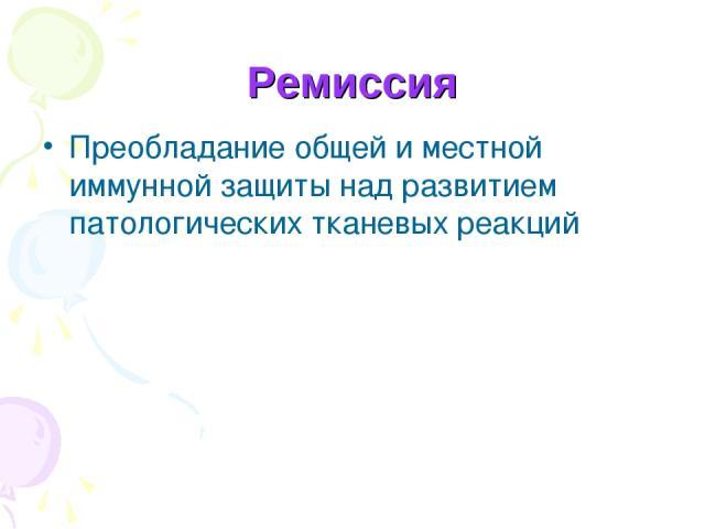 Ремиссия Преобладание общей и местной иммунной защиты над развитием патологических тканевых реакций