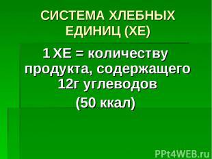 СИСТЕМА ХЛЕБНЫХ ЕДИНИЦ (ХЕ) 1 ХЕ = количеству продукта, содержащего 12г углеводо