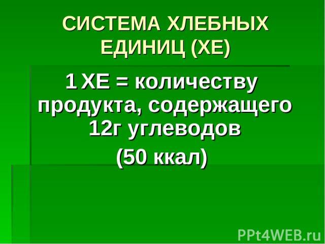 СИСТЕМА ХЛЕБНЫХ ЕДИНИЦ (ХЕ) 1 ХЕ = количеству продукта, содержащего 12г углеводов (50 ккал)