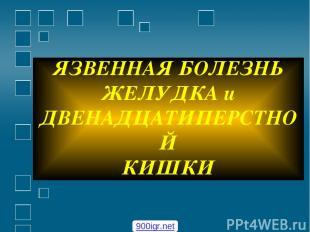 ЯЗВЕННАЯ БОЛЕЗНЬ ЖЕЛУДКА и ДВЕНАДЦАТИПЕРСТНОЙ КИШКИ 900igr.net