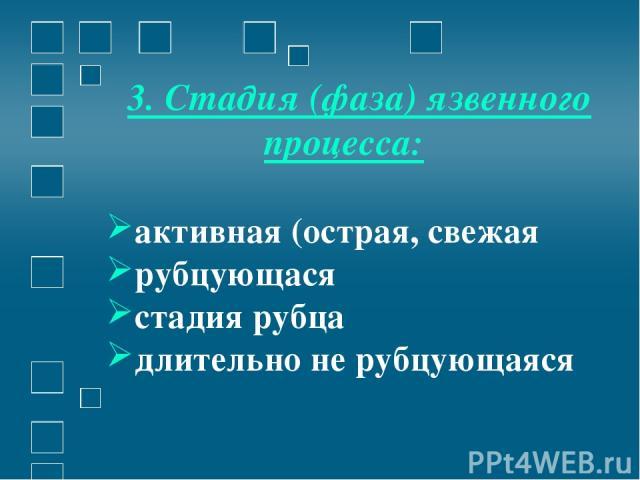 3. Стадия (фаза) язвенного процесса: активная (острая, свежая рубцующася стадия рубца длительно не рубцующаяся